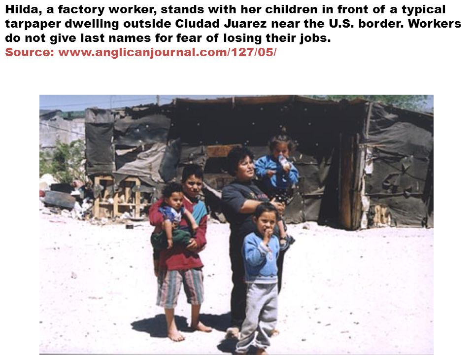 Hilda, a factory worker, stands with her children in front of a typical tarpaper dwelling outside Ciudad Juarez near the U.S. border. Workers do not g