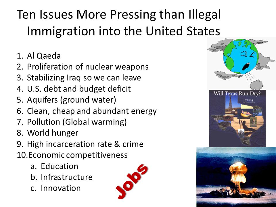 Ten Issues More Pressing than Illegal Immigration into the United States 1.Al Qaeda 2.Proliferation of nuclear weapons 3.Stabilizing Iraq so we can le