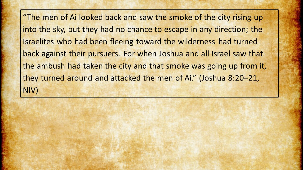 The men of Ai looked back and saw the smoke of the city rising up into the sky, but they had no chance to escape in any direction; the Israelites who had been fleeing toward the wilderness had turned back against their pursuers.