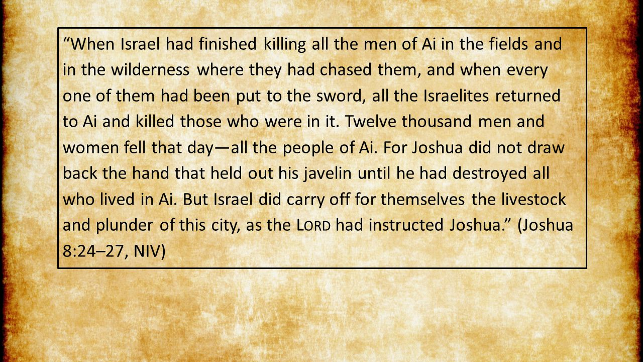 When Israel had finished killing all the men of Ai in the fields and in the wilderness where they had chased them, and when every one of them had been put to the sword, all the Israelites returned to Ai and killed those who were in it.