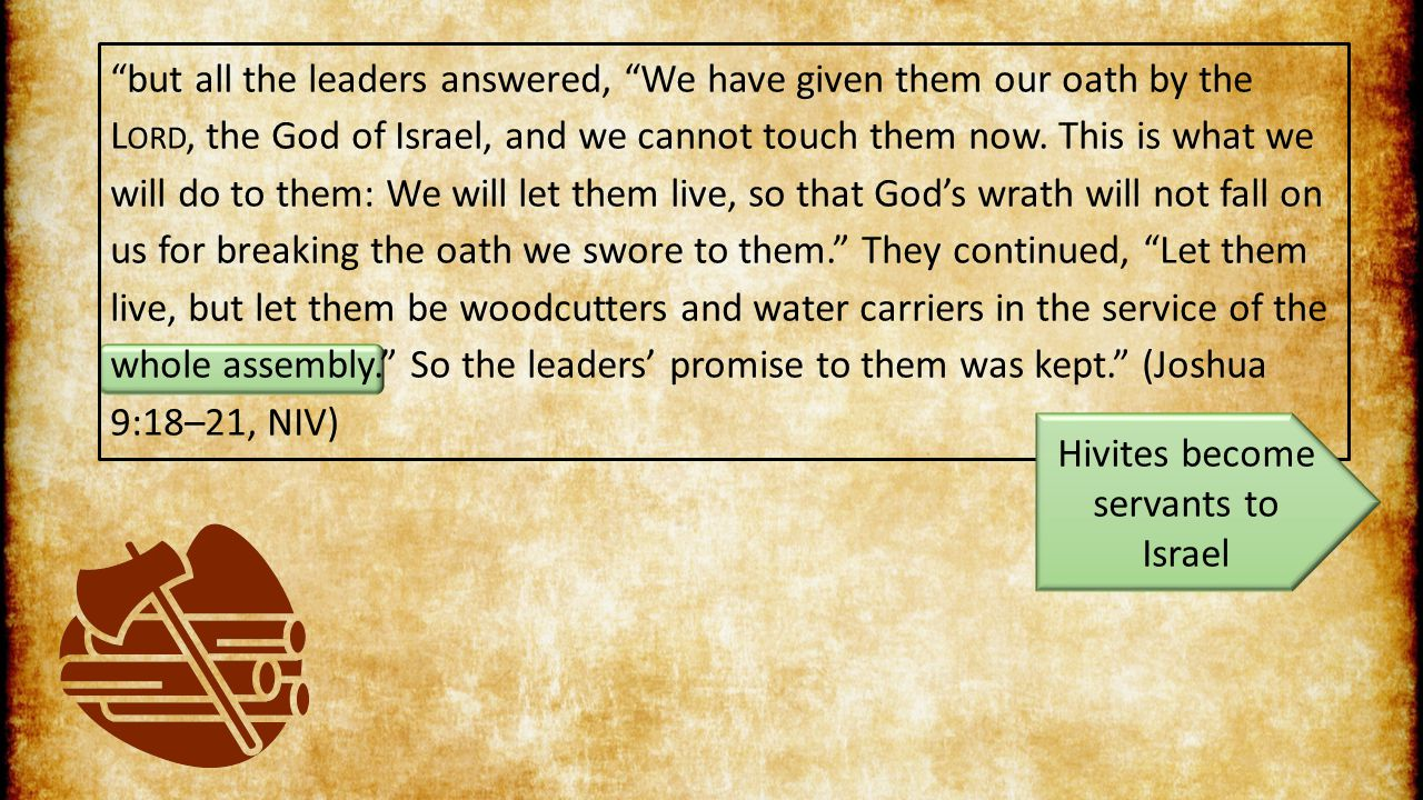but all the leaders answered, We have given them our oath by the L ORD, the God of Israel, and we cannot touch them now.