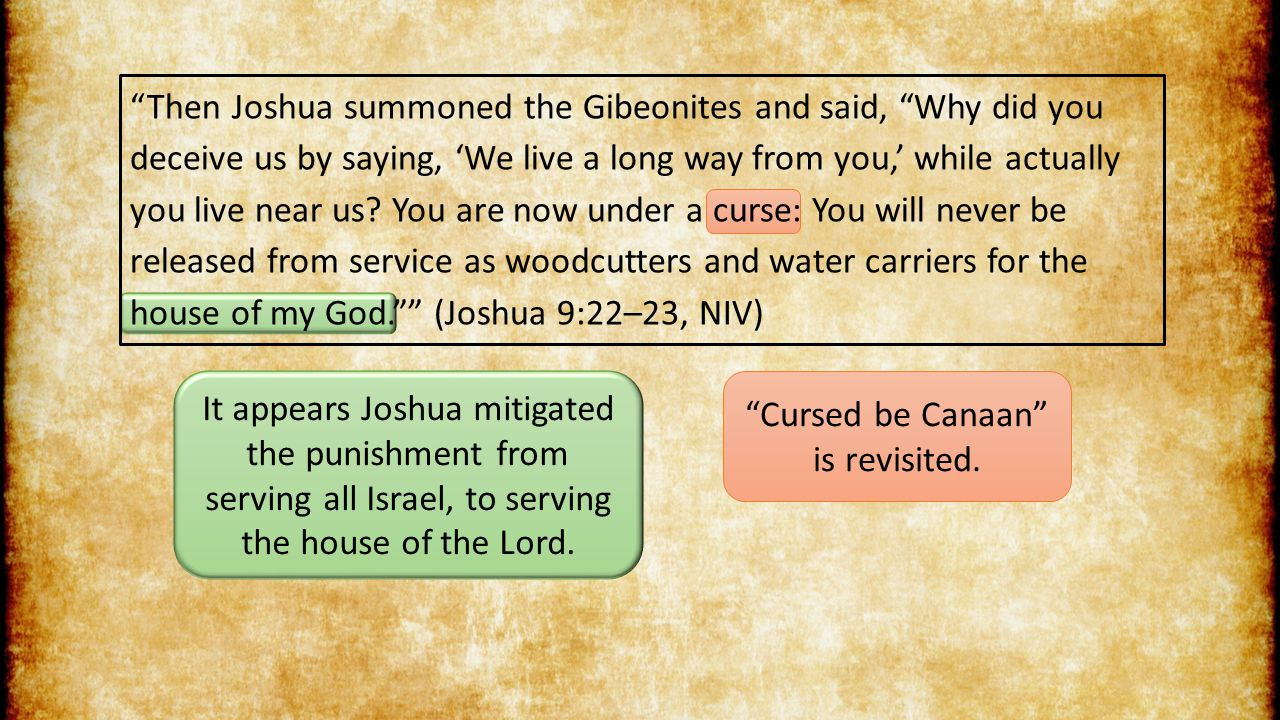 Then Joshua summoned the Gibeonites and said, Why did you deceive us by saying, 'We live a long way from you,' while actually you live near us.