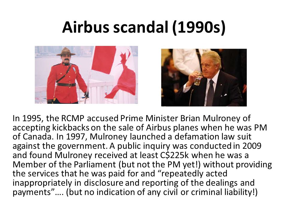 Airbus scandal (1990s) In 1995, the RCMP accused Prime Minister Brian Mulroney of accepting kickbacks on the sale of Airbus planes when he was PM of Canada.