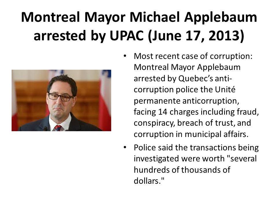 Montreal Mayor Michael Applebaum arrested by UPAC (June 17, 2013) Most recent case of corruption: Montreal Mayor Applebaum arrested by Quebec's anti- corruption police the Unité permanente anticorruption, facing 14 charges including fraud, conspiracy, breach of trust, and corruption in municipal affairs.
