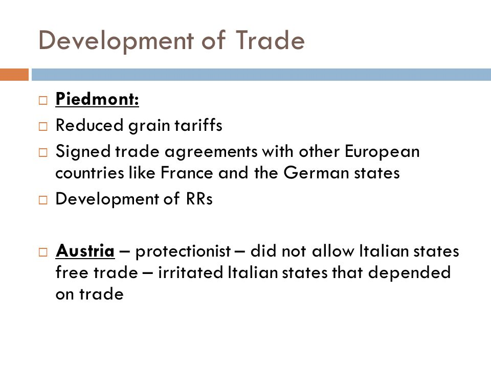 Development of Trade  Piedmont:  Reduced grain tariffs  Signed trade agreements with other European countries like France and the German states  Development of RRs  Austria – protectionist – did not allow Italian states free trade – irritated Italian states that depended on trade