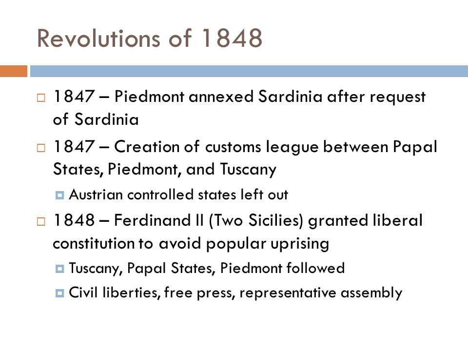 Revolutions of 1848  1847 – Piedmont annexed Sardinia after request of Sardinia  1847 – Creation of customs league between Papal States, Piedmont, and Tuscany  Austrian controlled states left out  1848 – Ferdinand II (Two Sicilies) granted liberal constitution to avoid popular uprising  Tuscany, Papal States, Piedmont followed  Civil liberties, free press, representative assembly