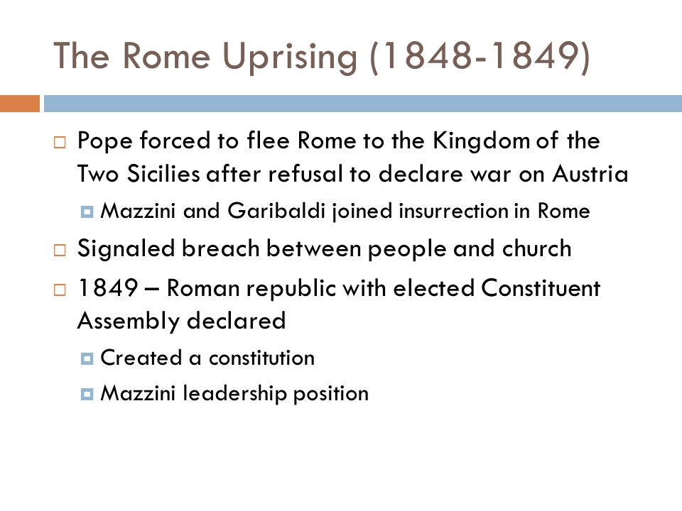 The Rome Uprising (1848-1849)  Pope forced to flee Rome to the Kingdom of the Two Sicilies after refusal to declare war on Austria  Mazzini and Garibaldi joined insurrection in Rome  Signaled breach between people and church  1849 – Roman republic with elected Constituent Assembly declared  Created a constitution  Mazzini leadership position