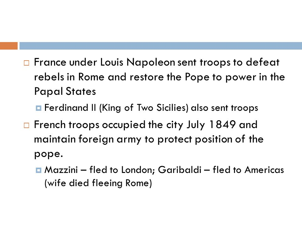  France under Louis Napoleon sent troops to defeat rebels in Rome and restore the Pope to power in the Papal States  Ferdinand II (King of Two Sicilies) also sent troops  French troops occupied the city July 1849 and maintain foreign army to protect position of the pope.