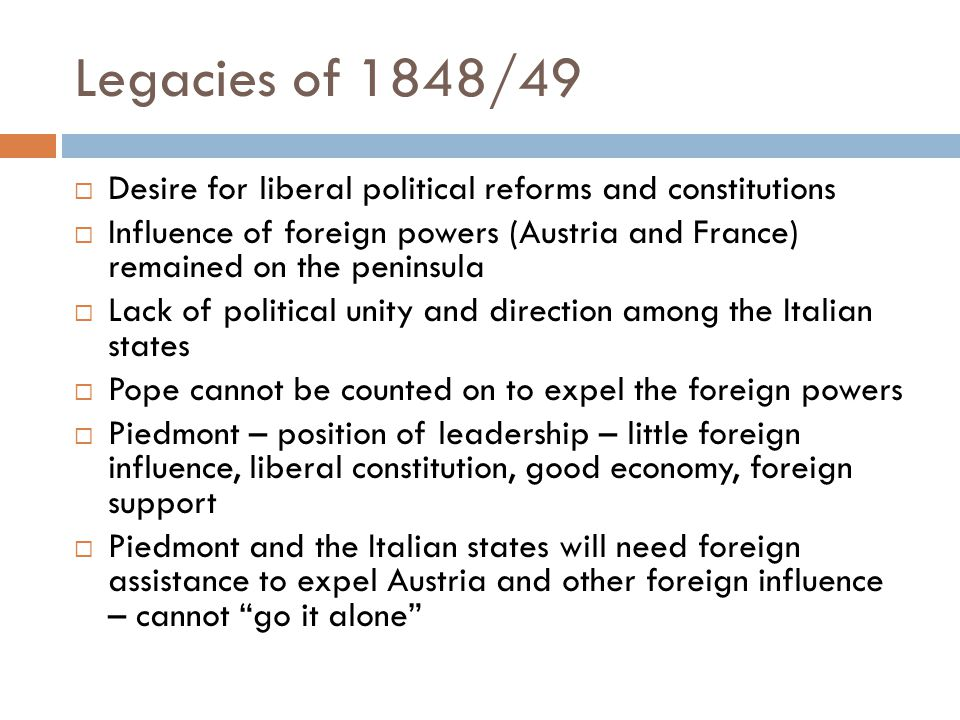 Legacies of 1848/49  Desire for liberal political reforms and constitutions  Influence of foreign powers (Austria and France) remained on the peninsula  Lack of political unity and direction among the Italian states  Pope cannot be counted on to expel the foreign powers  Piedmont – position of leadership – little foreign influence, liberal constitution, good economy, foreign support  Piedmont and the Italian states will need foreign assistance to expel Austria and other foreign influence – cannot go it alone