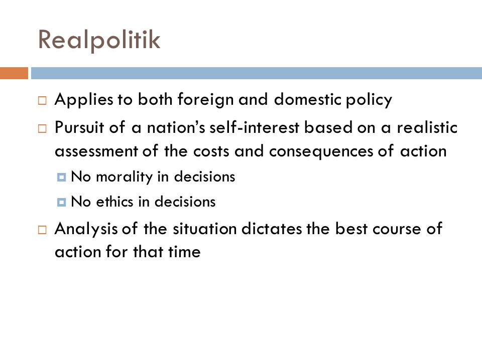Realpolitik  Applies to both foreign and domestic policy  Pursuit of a nation's self-interest based on a realistic assessment of the costs and consequences of action  No morality in decisions  No ethics in decisions  Analysis of the situation dictates the best course of action for that time