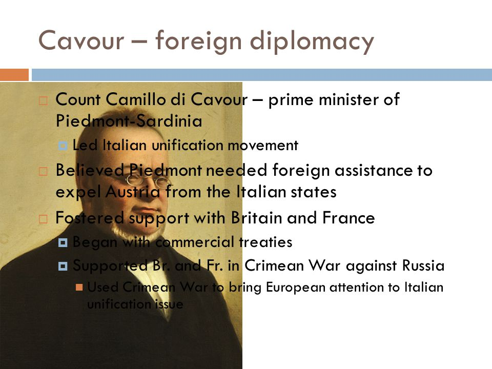 Cavour – foreign diplomacy  Count Camillo di Cavour – prime minister of Piedmont-Sardinia  Led Italian unification movement  Believed Piedmont needed foreign assistance to expel Austria from the Italian states  Fostered support with Britain and France  Began with commercial treaties  Supported Br.