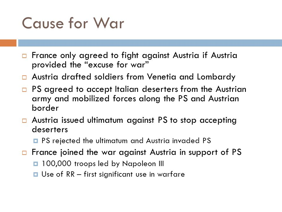 Cause for War  France only agreed to fight against Austria if Austria provided the excuse for war  Austria drafted soldiers from Venetia and Lombardy  PS agreed to accept Italian deserters from the Austrian army and mobilized forces along the PS and Austrian border  Austria issued ultimatum against PS to stop accepting deserters  PS rejected the ultimatum and Austria invaded PS  France joined the war against Austria in support of PS  100,000 troops led by Napoleon III  Use of RR – first significant use in warfare