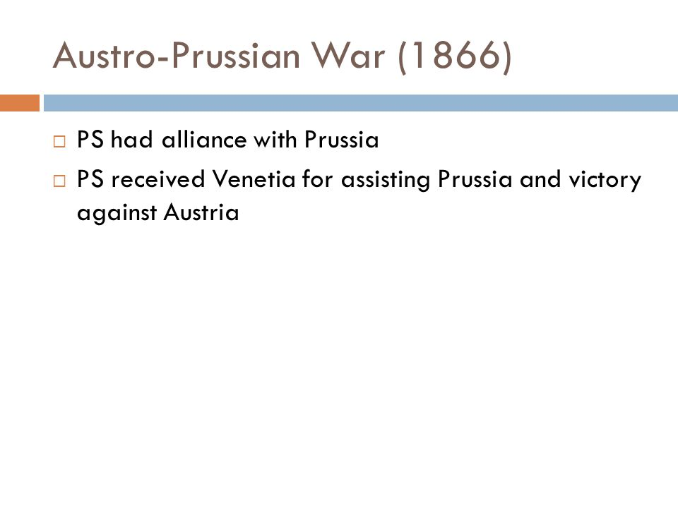 Austro-Prussian War (1866)  PS had alliance with Prussia  PS received Venetia for assisting Prussia and victory against Austria