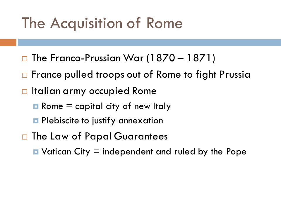 The Acquisition of Rome  The Franco-Prussian War (1870 – 1871)  France pulled troops out of Rome to fight Prussia  Italian army occupied Rome  Rome = capital city of new Italy  Plebiscite to justify annexation  The Law of Papal Guarantees  Vatican City = independent and ruled by the Pope