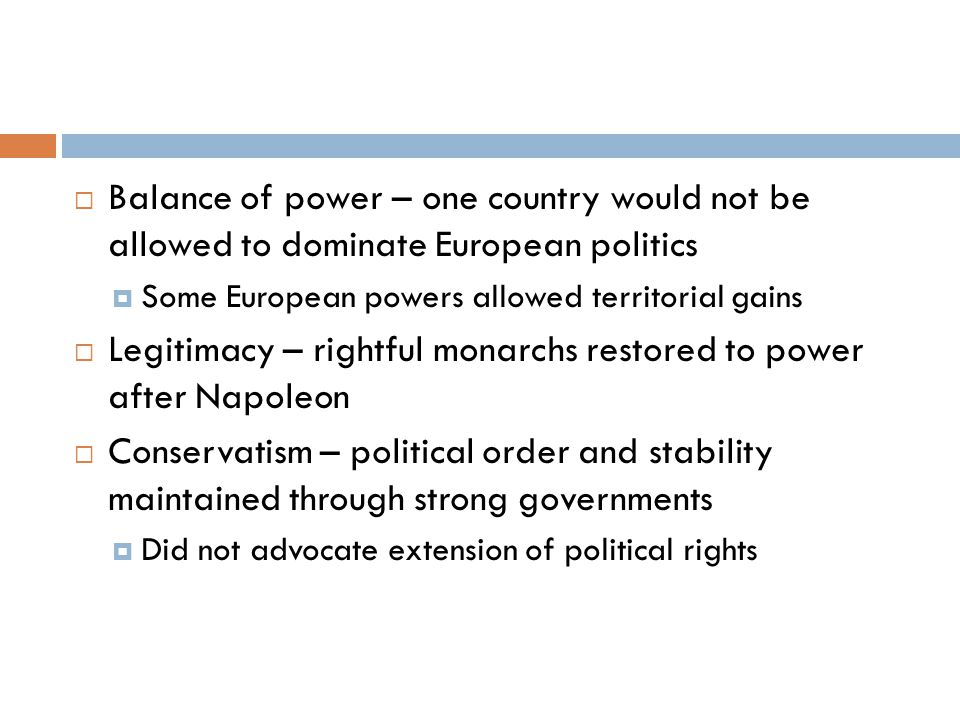  Balance of power – one country would not be allowed to dominate European politics  Some European powers allowed territorial gains  Legitimacy – rightful monarchs restored to power after Napoleon  Conservatism – political order and stability maintained through strong governments  Did not advocate extension of political rights