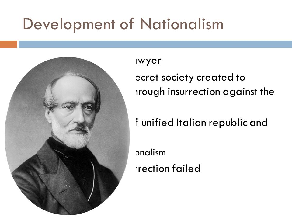 Development of Nationalism  Giuseppe Mazzini - lawyer  Young Italy (1831) – secret society created to achieve Italian unity through insurrection against the foreign countries  Advocated creation of unified Italian republic and universal suffrage  Proponent of Big Nationalism  Early attempts at insurrection failed