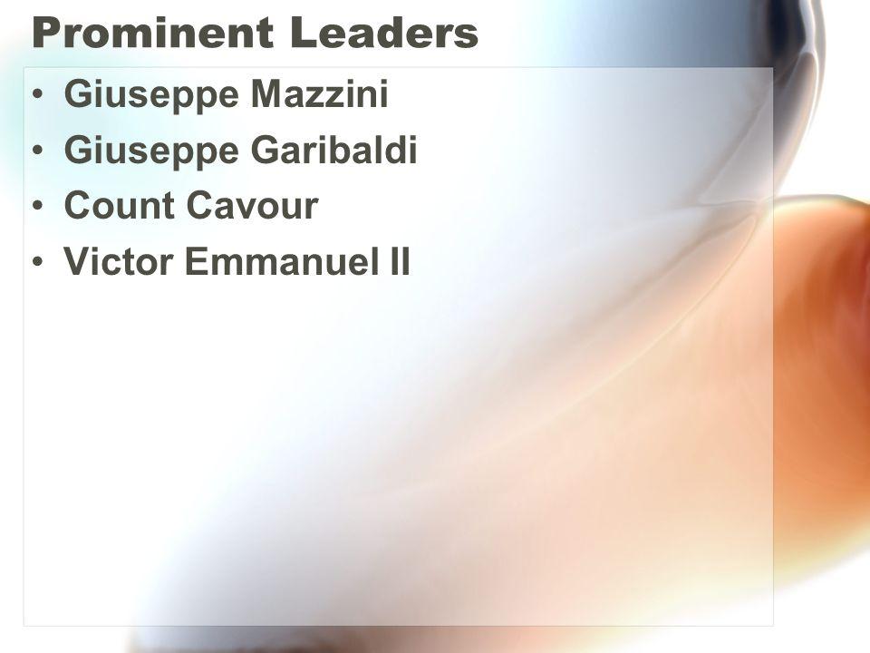 Prominent Leaders Giuseppe Mazzini Giuseppe Garibaldi Count Cavour Victor Emmanuel II