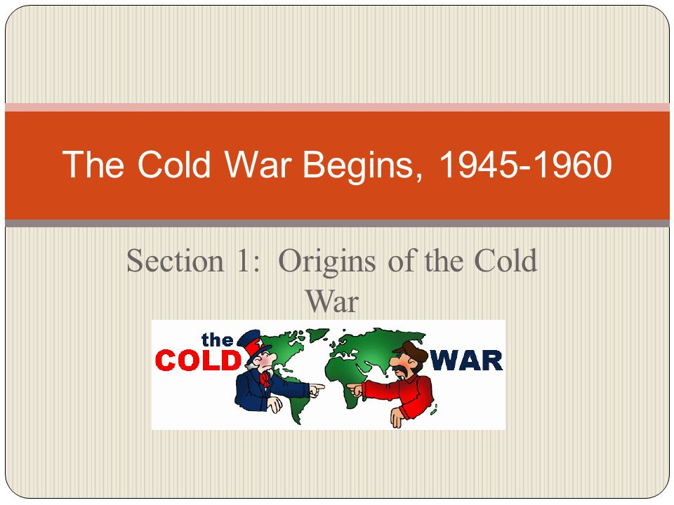 Section 1: Origins of the Cold War The Cold War Begins, 1945-1960