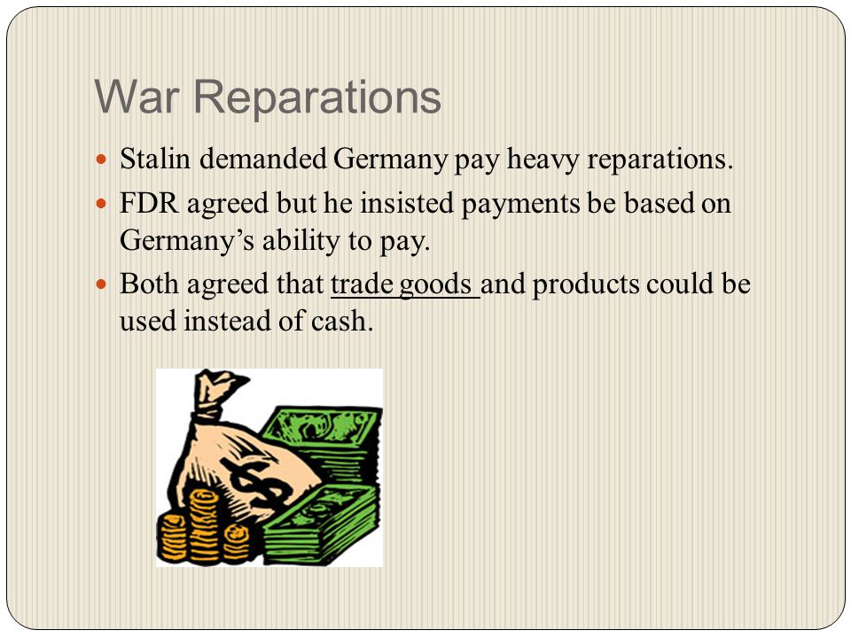 War Reparations Stalin demanded Germany pay heavy reparations.