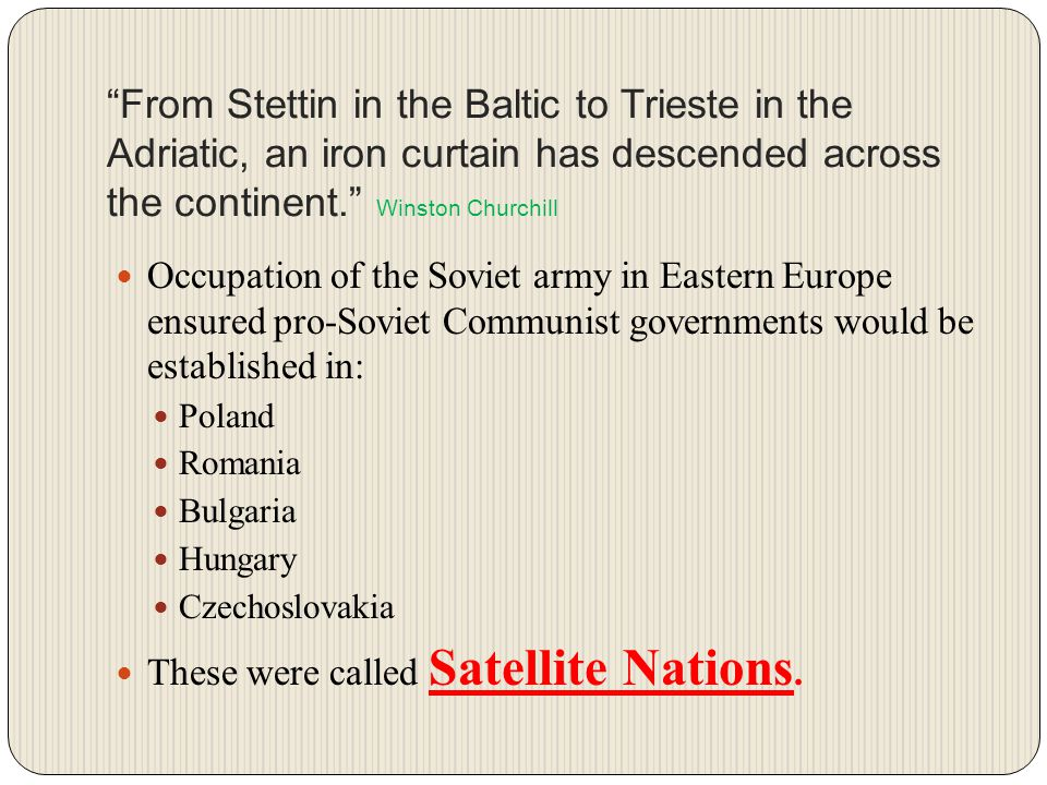 From Stettin in the Baltic to Trieste in the Adriatic, an iron curtain has descended across the continent. Winston Churchill Occupation of the Soviet army in Eastern Europe ensured pro-Soviet Communist governments would be established in: Poland Romania Bulgaria Hungary Czechoslovakia These were called Satellite Nations.