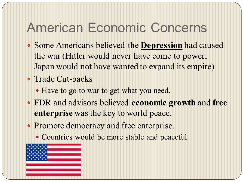 American Economic Concerns Some Americans believed the Depression had caused the war (Hitler would never have come to power; Japan would not have wanted to expand its empire) Trade Cut-backs Have to go to war to get what you need.