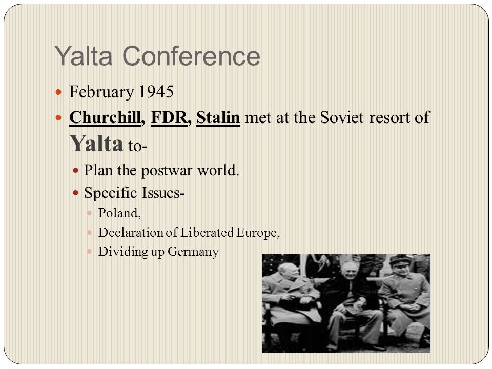 Yalta Conference February 1945 Churchill, FDR, Stalin met at the Soviet resort of Yalta to- Plan the postwar world.