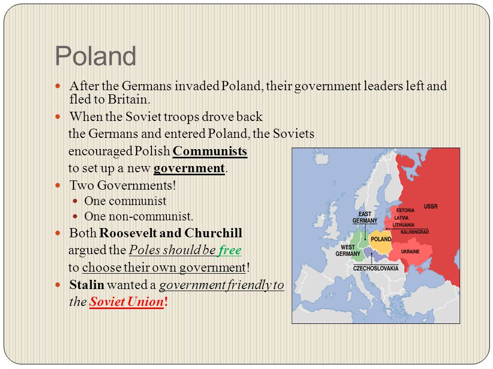Poland After the Germans invaded Poland, their government leaders left and fled to Britain. When the Soviet troops drove back the Germans and entered