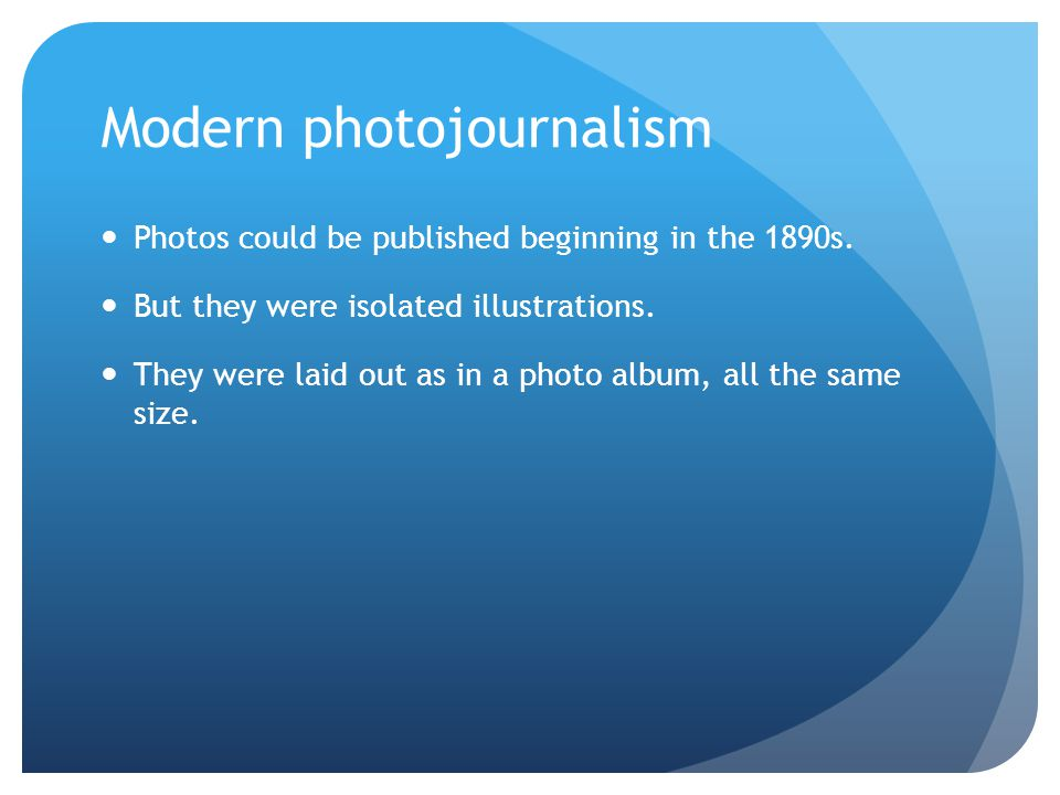 Modern photojournalism Photos could be published beginning in the 1890s.