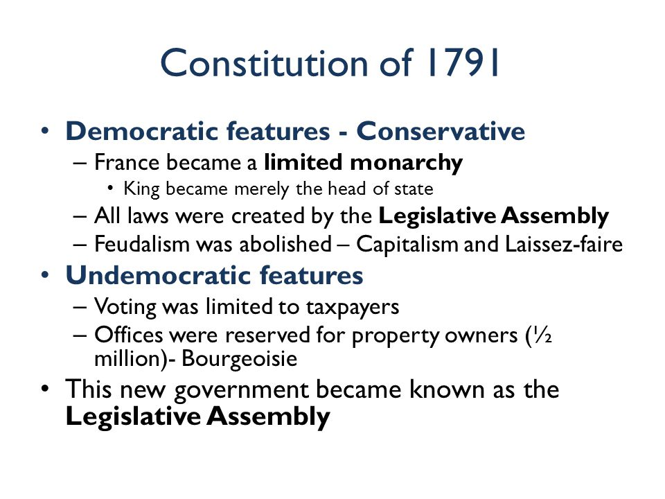 Constitution of 1791 Democratic features - Conservative – France became a limited monarchy King became merely the head of state – All laws were create
