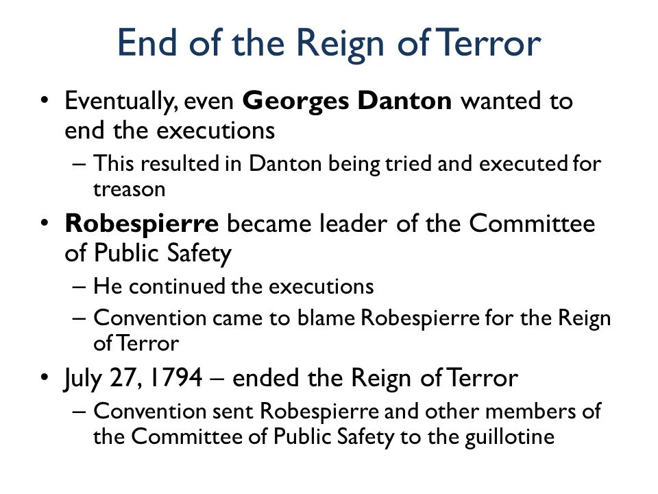 End of the Reign of Terror Eventually, even Georges Danton wanted to end the executions – This resulted in Danton being tried and executed for treason