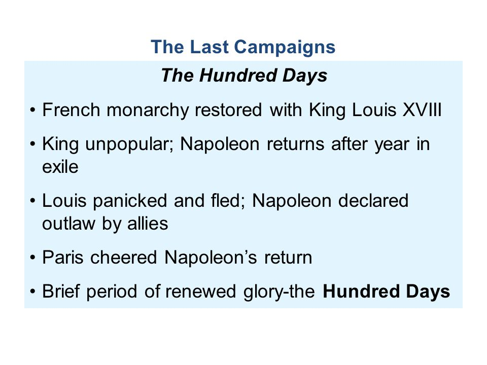 The Hundred Days French monarchy restored with King Louis XVIII King unpopular; Napoleon returns after year in exile Louis panicked and fled; Napoleon