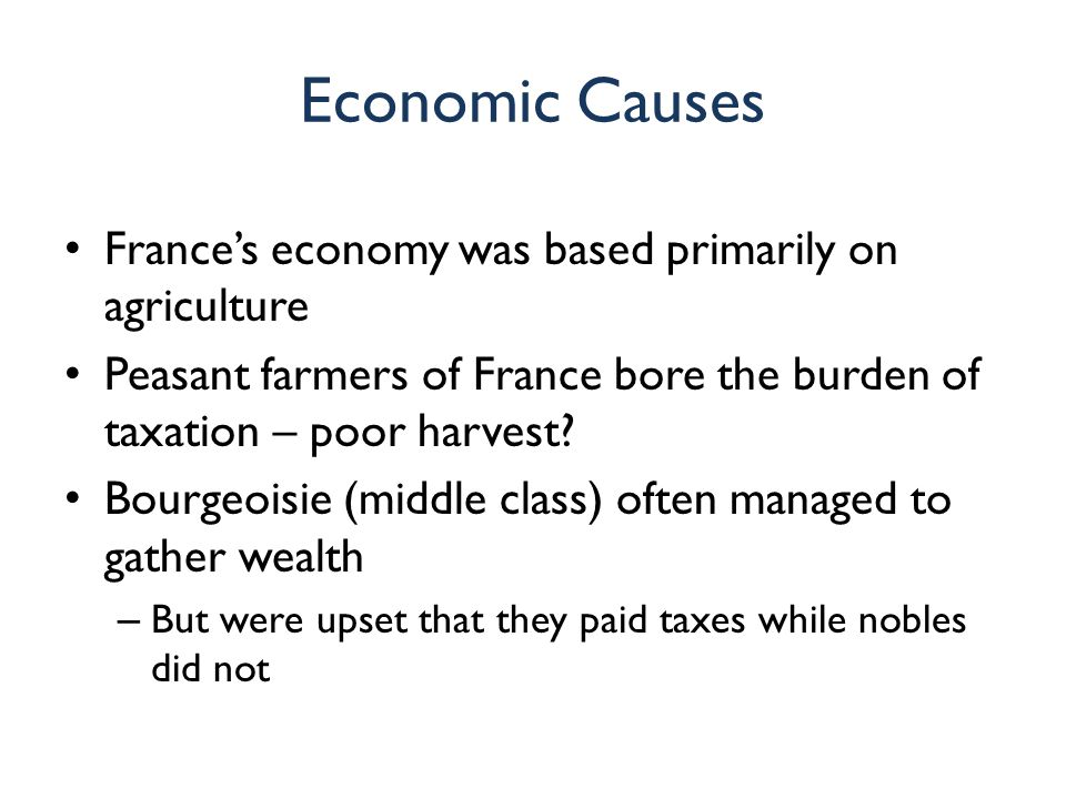 Economic Causes France's economy was based primarily on agriculture Peasant farmers of France bore the burden of taxation – poor harvest? Bourgeoisie