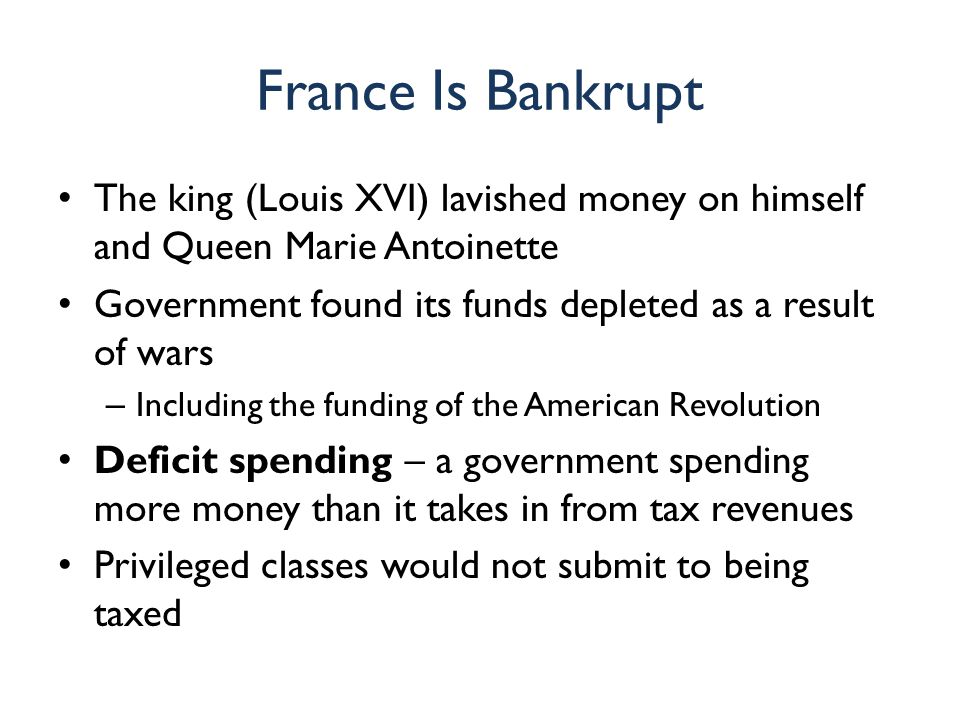 France Is Bankrupt The king (Louis XVI) lavished money on himself and Queen Marie Antoinette Government found its funds depleted as a result of wars –