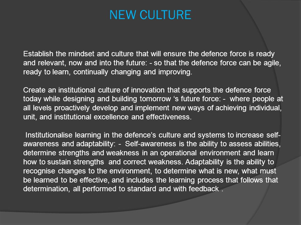 NEW CULTURE Establish the mindset and culture that will ensure the defence force is ready and relevant, now and into the future: - so that the defence force can be agile, ready to learn, continually changing and improving.