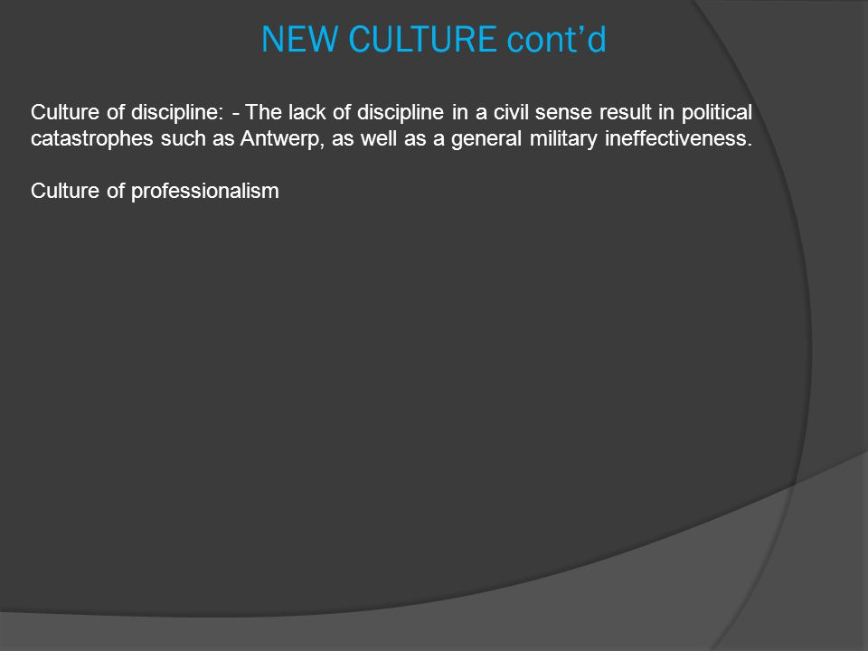NEW CULTURE cont'd Culture of discipline: - The lack of discipline in a civil sense result in political catastrophes such as Antwerp, as well as a general military ineffectiveness.