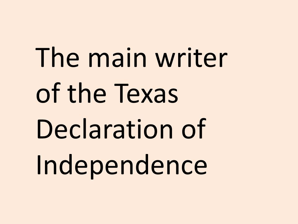 The main writer of the Texas Declaration of Independence