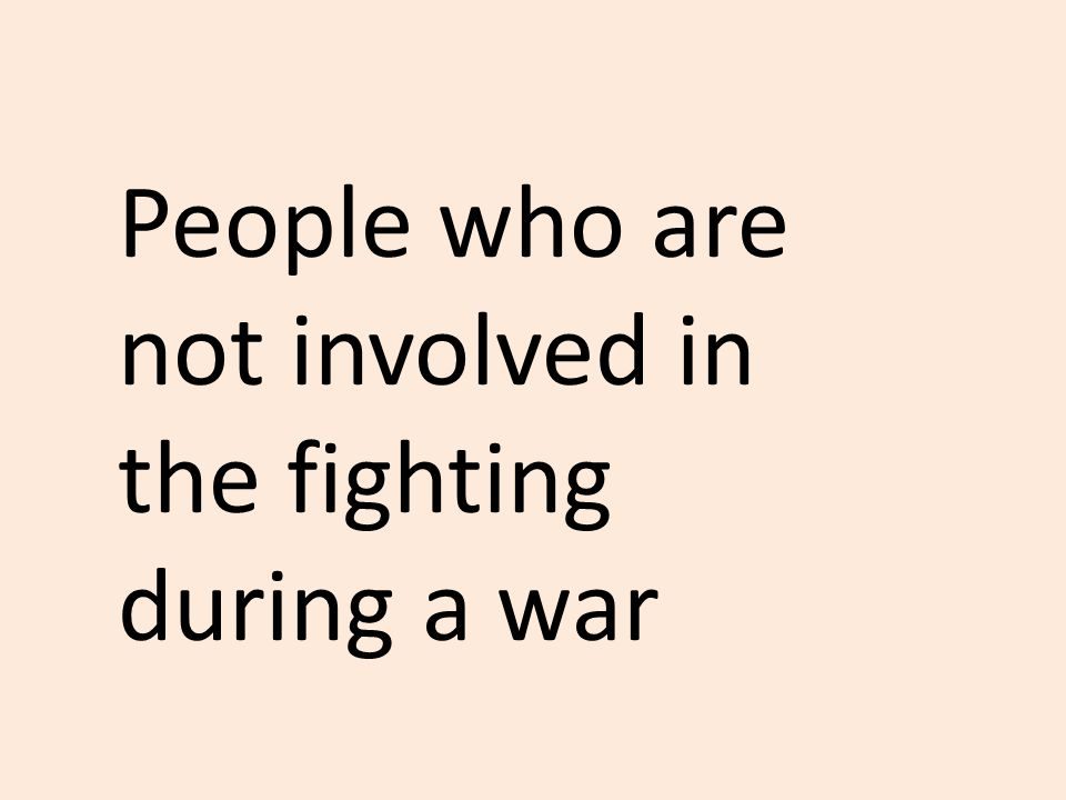 People who are not involved in the fighting during a war