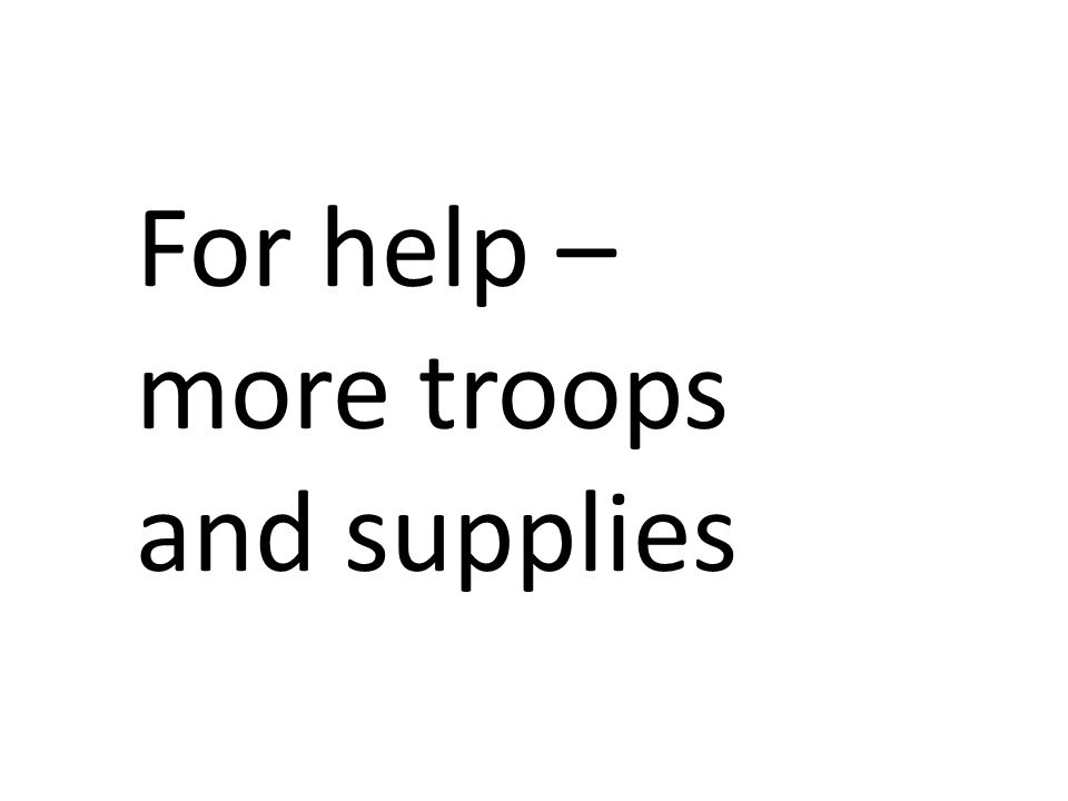 For help – more troops and supplies