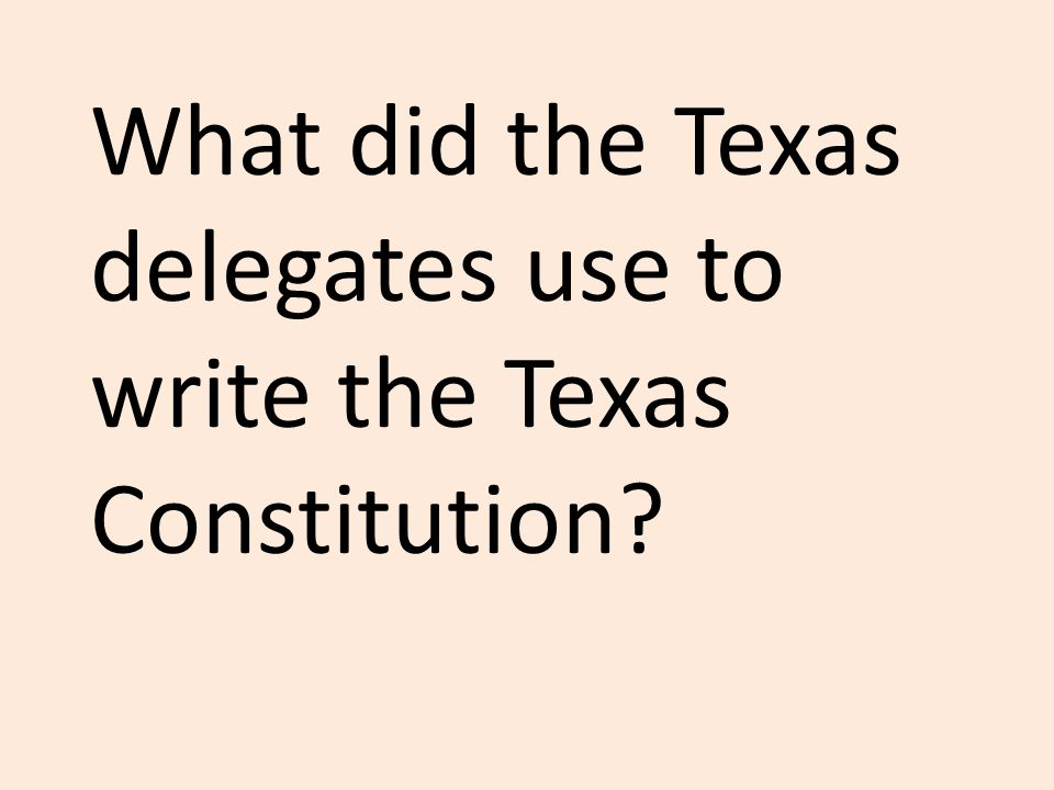 What did the Texas delegates use to write the Texas Constitution