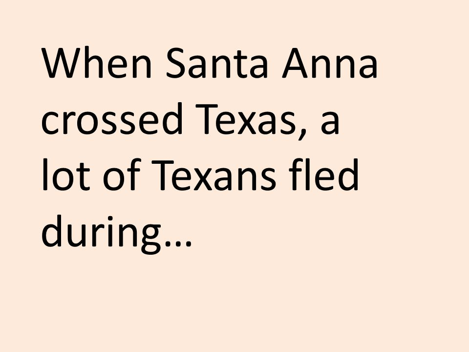 When Santa Anna crossed Texas, a lot of Texans fled during…