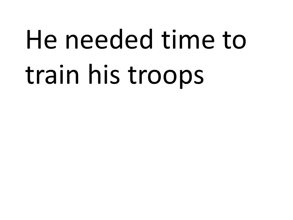 He needed time to train his troops