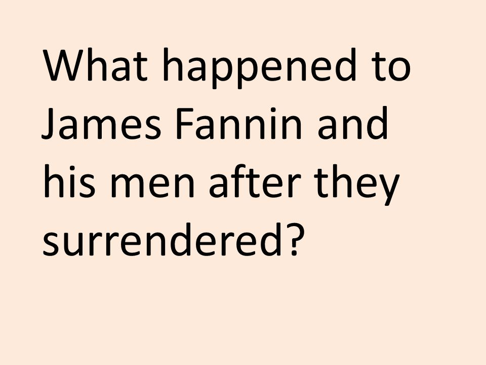 What happened to James Fannin and his men after they surrendered