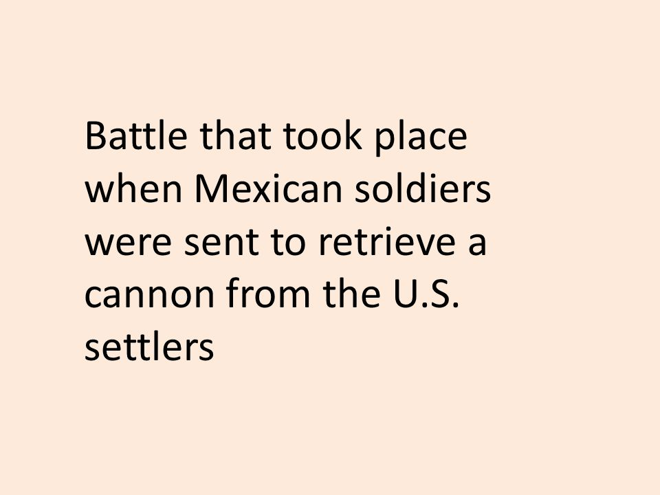 Battle that took place when Mexican soldiers were sent to retrieve a cannon from the U.S. settlers
