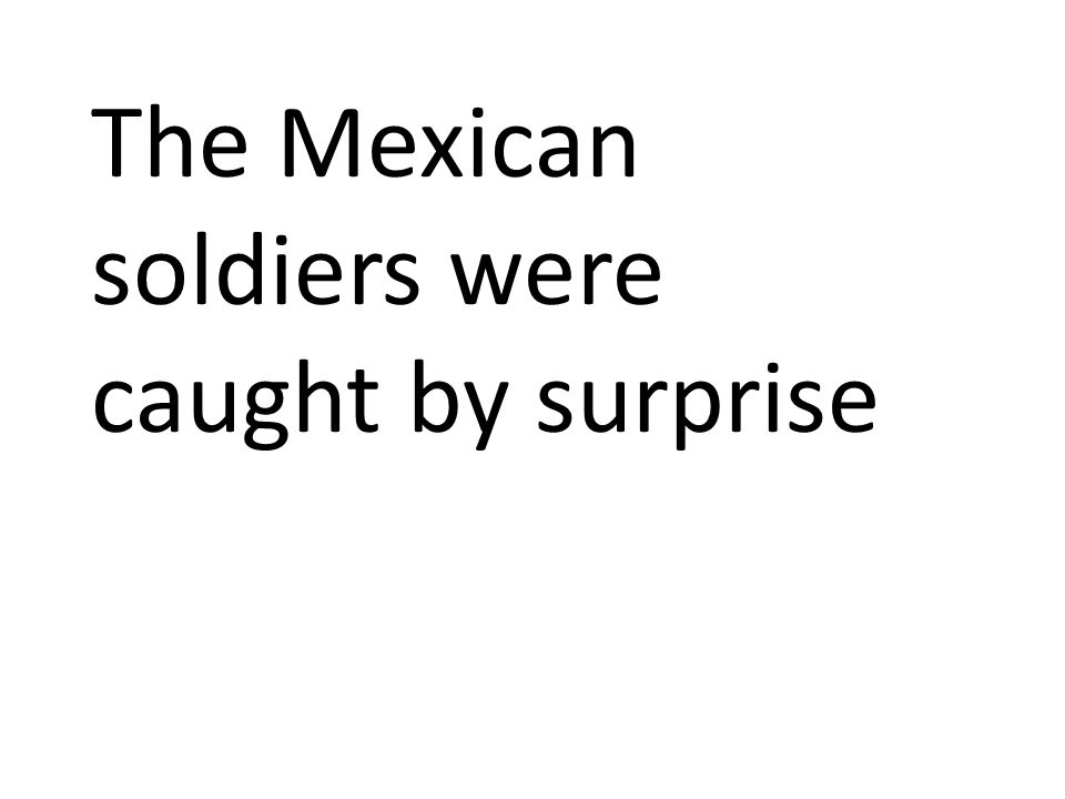The Mexican soldiers were caught by surprise