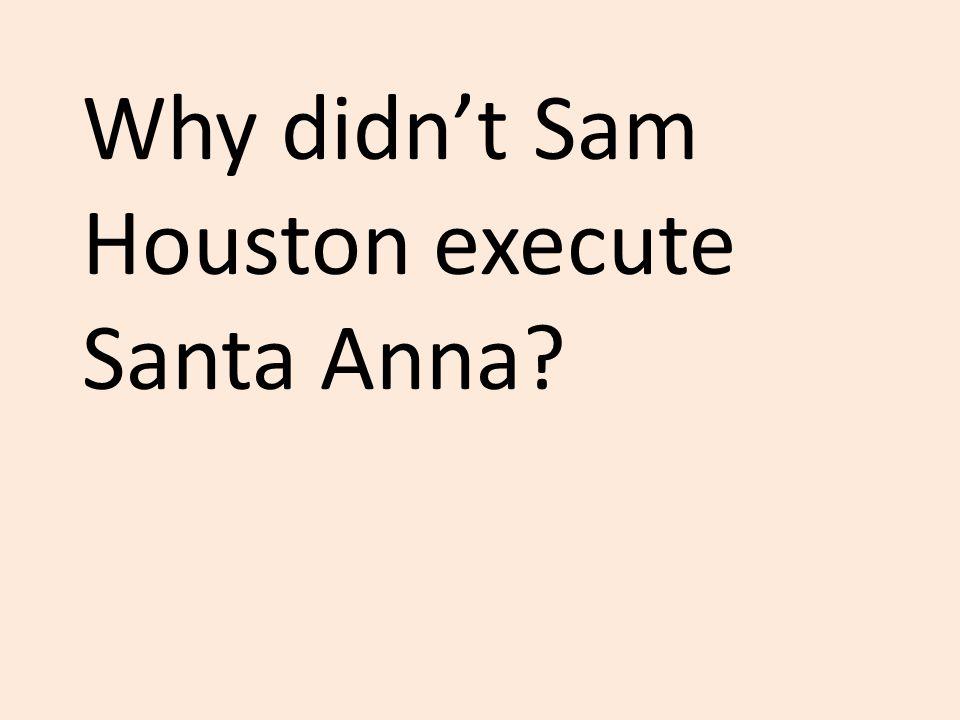 Why didn't Sam Houston execute Santa Anna