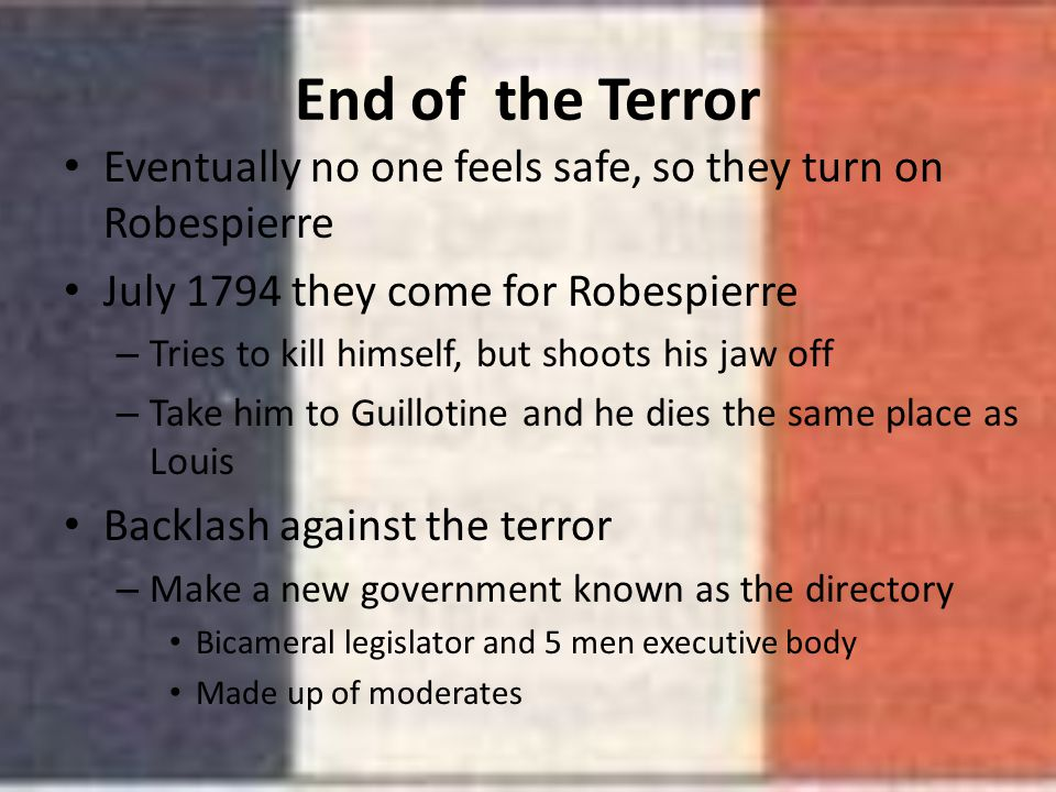 End of the Terror Eventually no one feels safe, so they turn on Robespierre July 1794 they come for Robespierre – Tries to kill himself, but shoots hi
