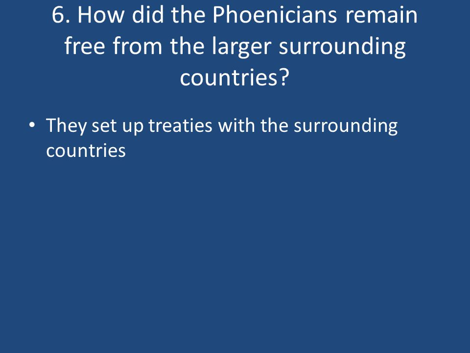 6. How did the Phoenicians remain free from the larger surrounding countries? They set up treaties with the surrounding countries