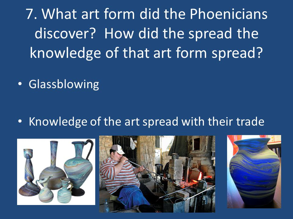 7. What art form did the Phoenicians discover? How did the spread the knowledge of that art form spread? Glassblowing Knowledge of the art spread with