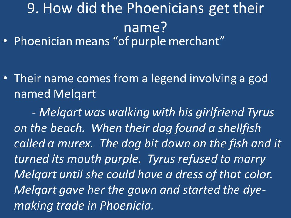"9. How did the Phoenicians get their name? Phoenician means ""of purple merchant"" Their name comes from a legend involving a god named Melqart - Melqar"