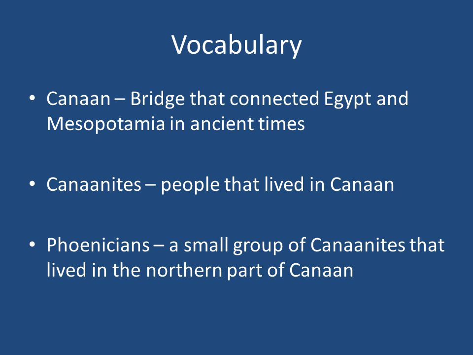 Vocabulary Canaan – Bridge that connected Egypt and Mesopotamia in ancient times Canaanites – people that lived in Canaan Phoenicians – a small group